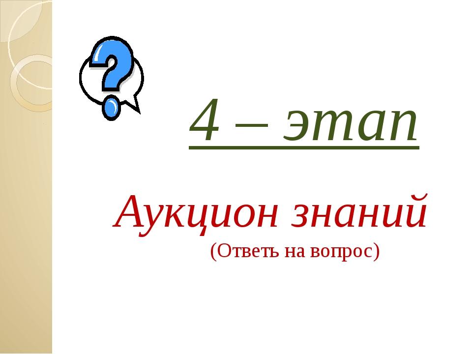 4 – этап Аукцион знаний (Ответь на вопрос) Загайнова С.С