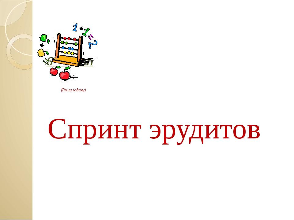6 – этап (Реши задачу) Спринт эрудитов Загайнова С.С