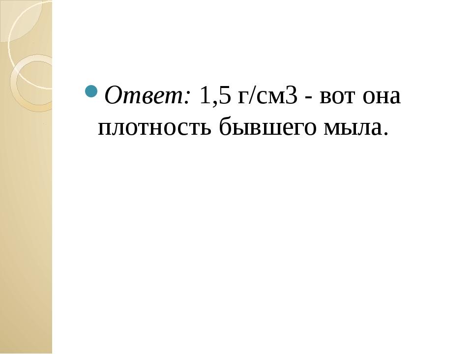 Ответ: 1,5 г/см3 - вот она плотность бывшего мыла. Загайнова С.С