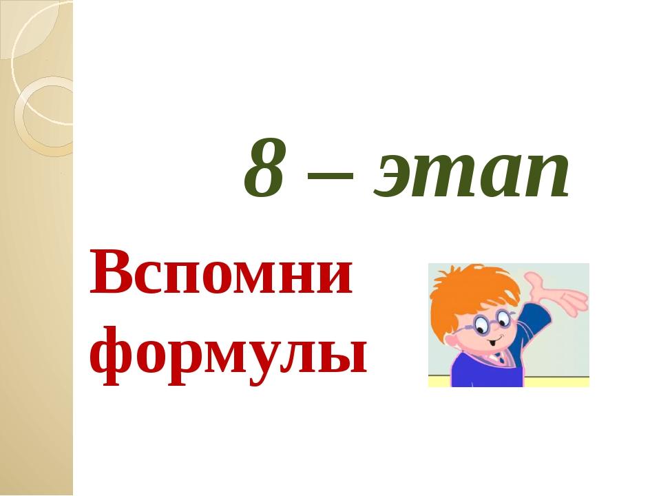 8 – этап Вспомни формулы Загайнова С.С