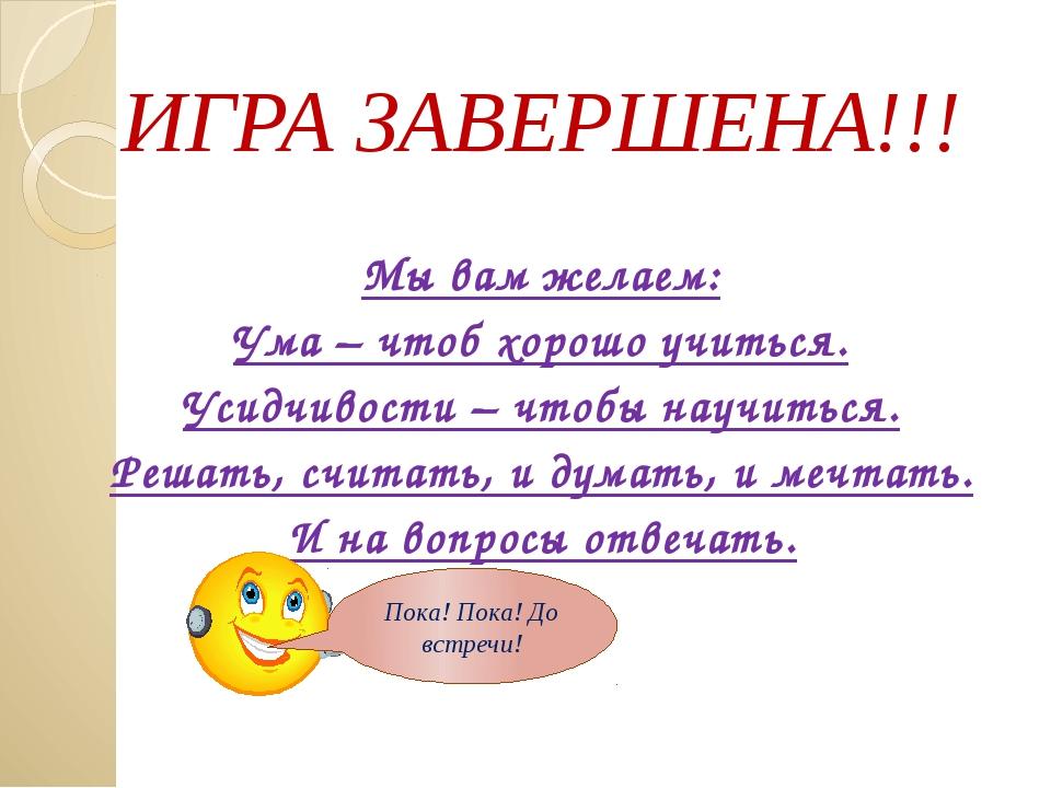 ИГРА ЗАВЕРШЕНА!!! Мы вам желаем: Ума – чтоб хорошо учиться. Усидчивости – чт...