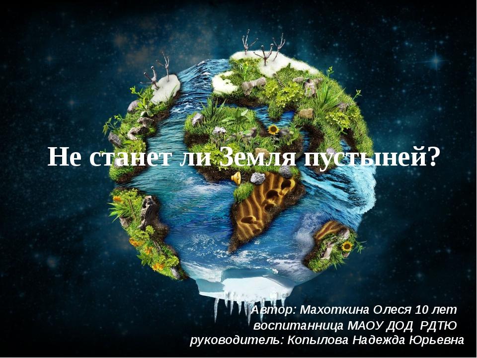 Не станет ли Земля пустыней? Автор: Махоткина Олеся 10 лет воспитанница МАОУ...