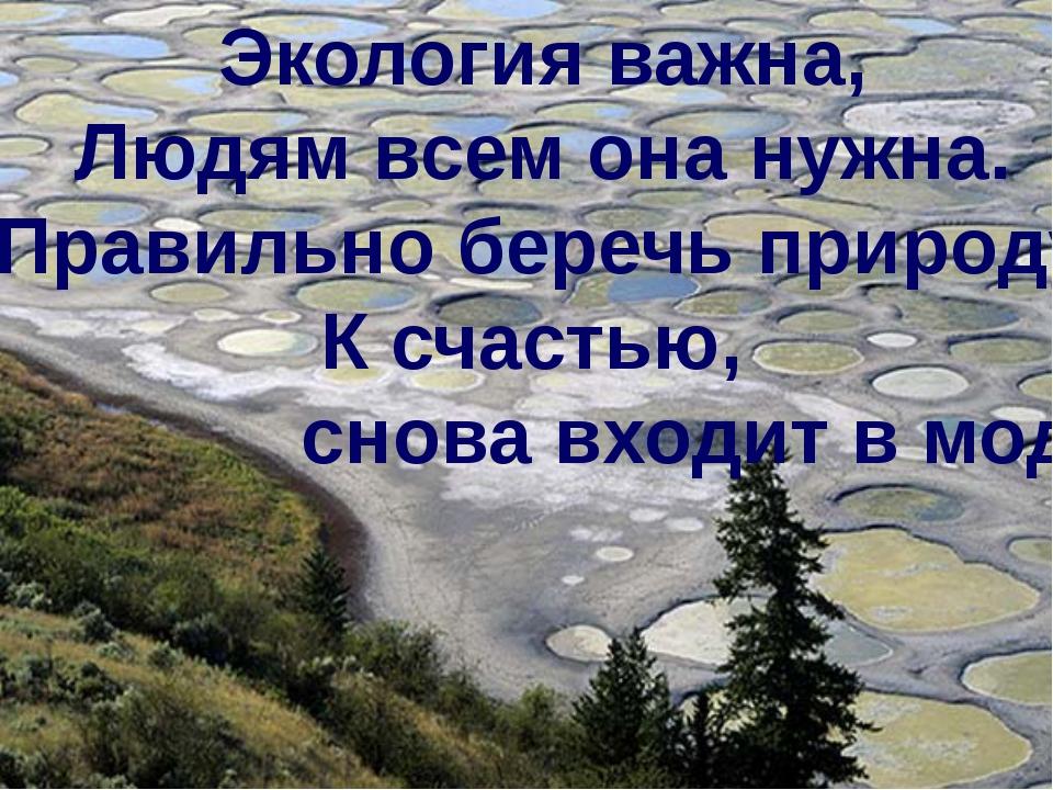 Экология важна, Людям всем она нужна. Правильно беречь природу К счастью, сно...