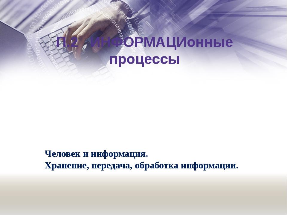 П.2 ИНФОРМАЦИонные процессы Человек и информация. Хранение, передача, обработ...