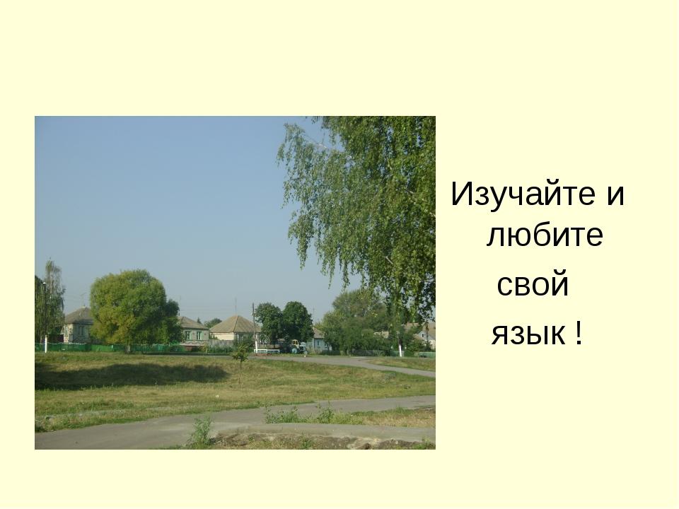 Любите свой край! Изучайте и любите свой язык !