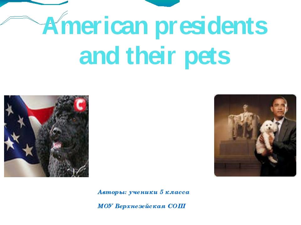 American presidents and their pets Авторы: ученики 5 класса МОУ Верхнезейская...