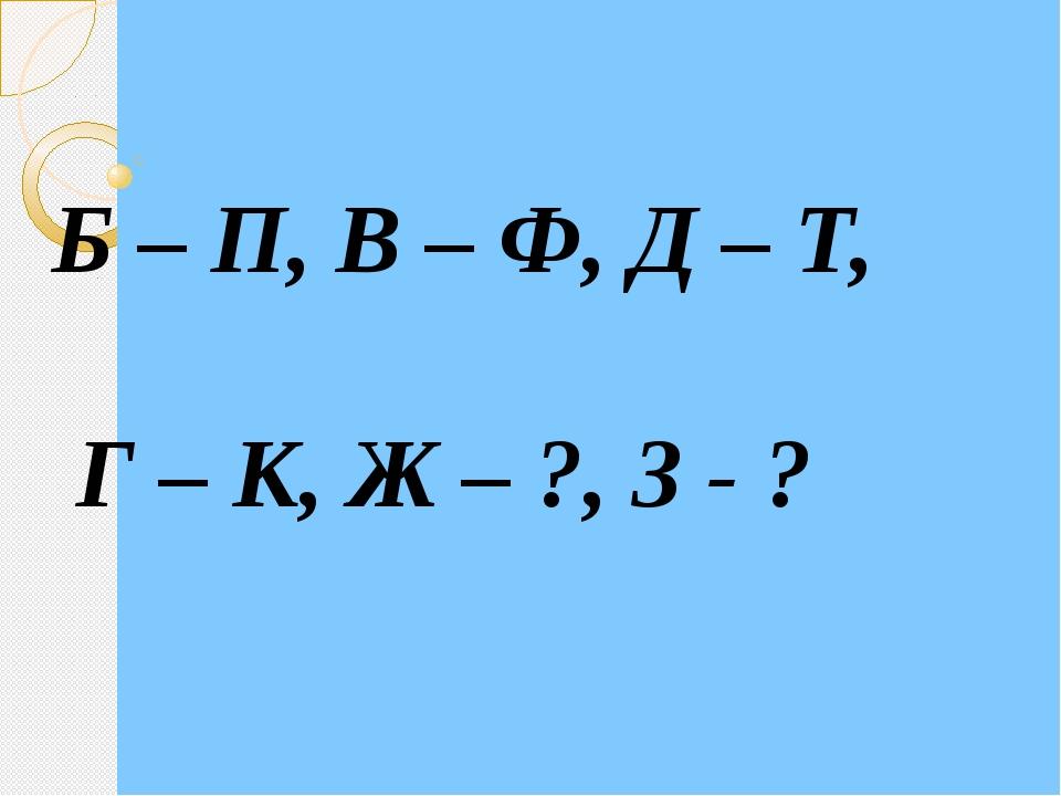 Б – П, В – Ф, Д – Т, Г – К, Ж – ?, З - ?