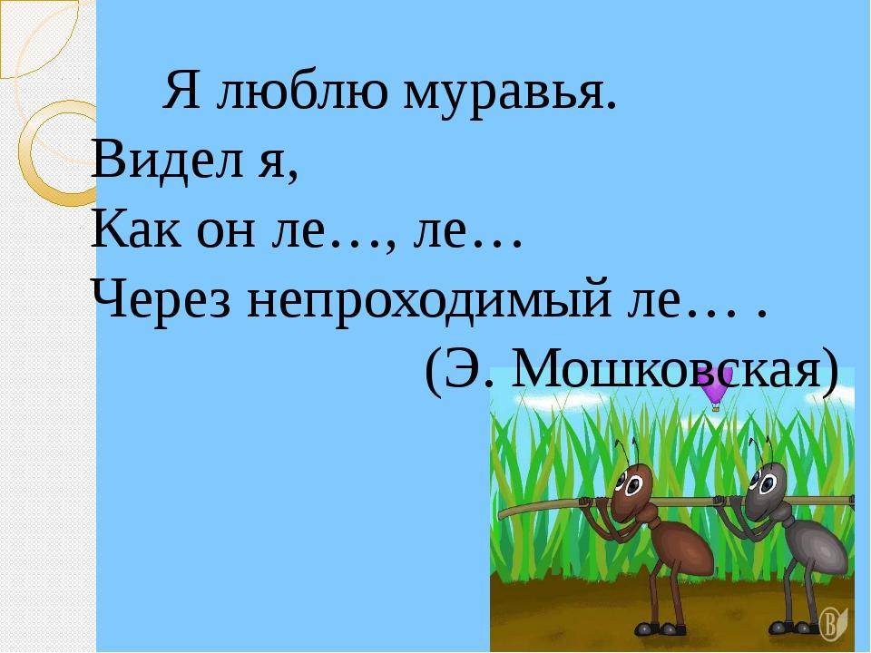 Я люблю муравья. Видел я, Как он ле…, ле… Через непроходимый ле… . (Э. Мошко...