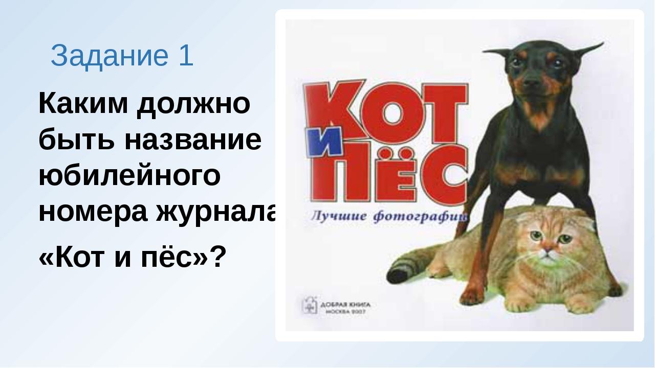 Задание 1 Каким должно быть название юбилейного номера журнала «Кот и пёс»?