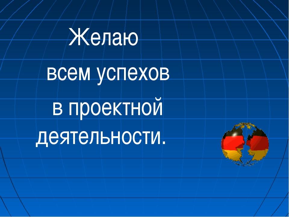 Желаю всем успехов в проектной деятельности.