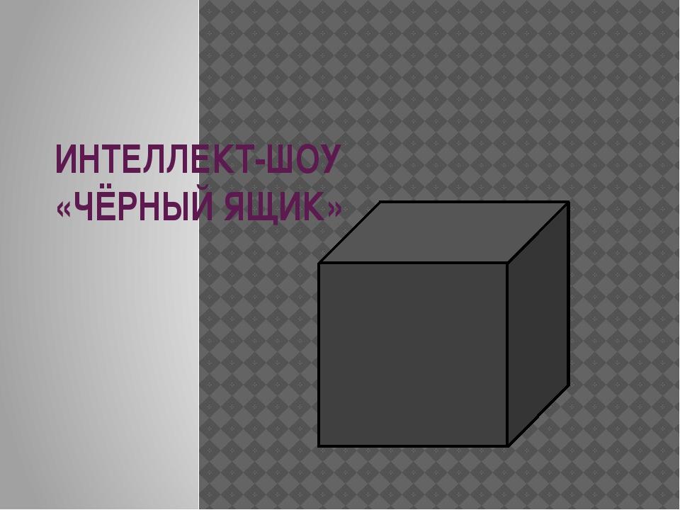 ИНТЕЛЛЕКТ-ШОУ «ЧЁРНЫЙ ЯЩИК»