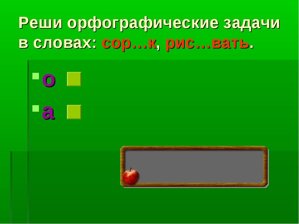 Реши орфографические задачи в словах: сор…к, рис…вать. о а