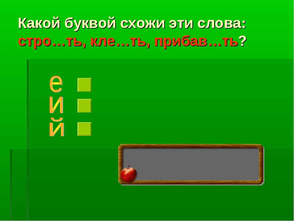 Какой буквой схожи эти слова: стро…ть, кле…ть, прибав…ть?