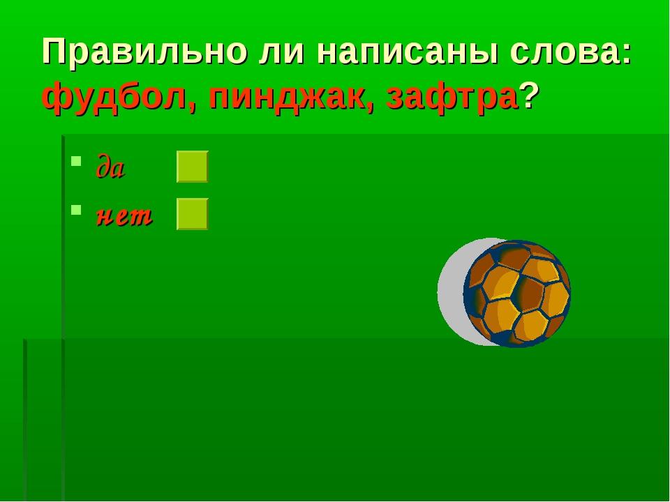 Правильно ли написаны слова: фудбол, пинджак, зафтра? да нет