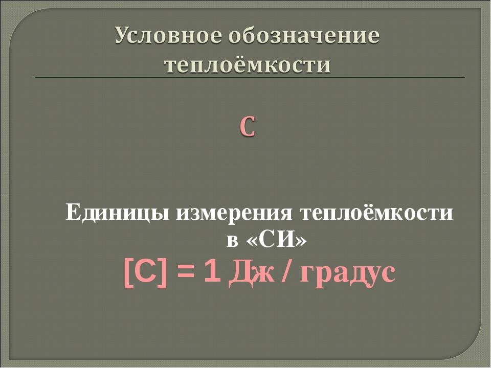 Единицы измерения теплоёмкости в «СИ» [C] = 1 Дж / градус
