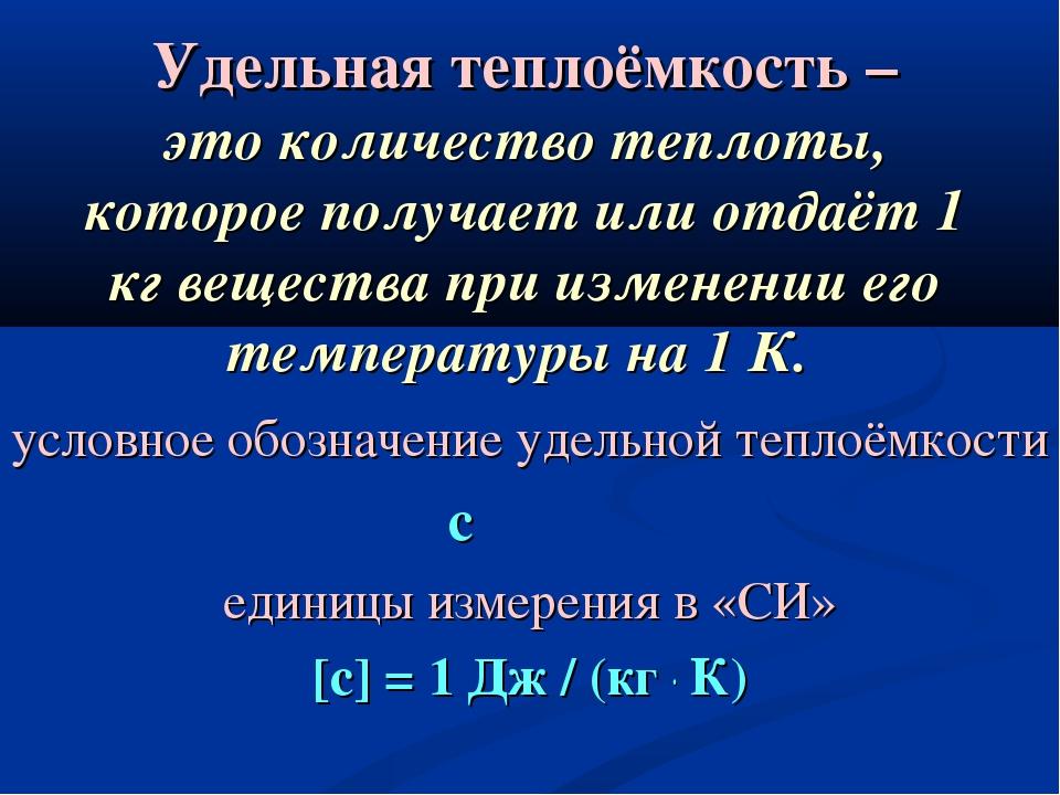 Удельная теплоёмкость – это количество теплоты, которое получает или отдаёт 1...