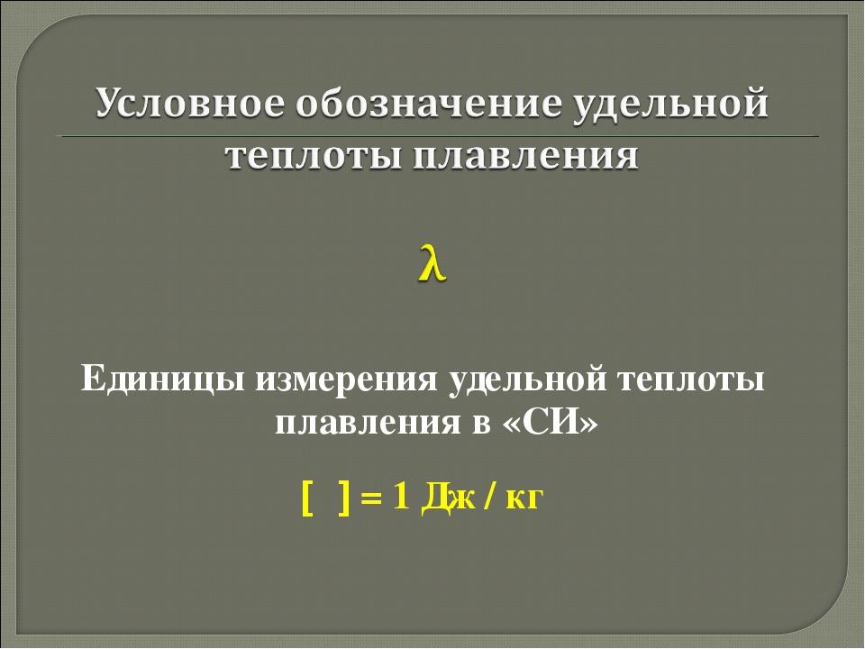 Единицы измерения удельной теплоты плавления в «СИ» [λ] = 1 Дж / кг