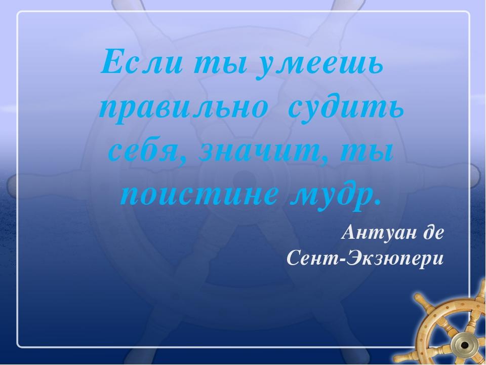 Если ты умеешь правильно судить себя, значит, ты поистине мудр. Антуан де Сен...