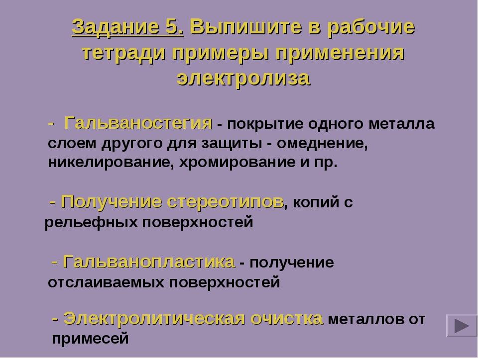 Задание 5. Выпишите в рабочие тетради примеры применения электролиза - Гальва...