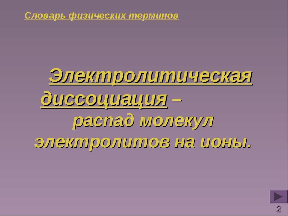 Словарь физических терминов Электролитическая диссоциация – распад молекул эл...