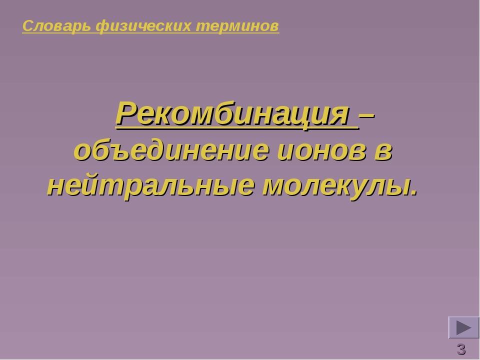 Словарь физических терминов Рекомбинация – объединение ионов в нейтральные мо...