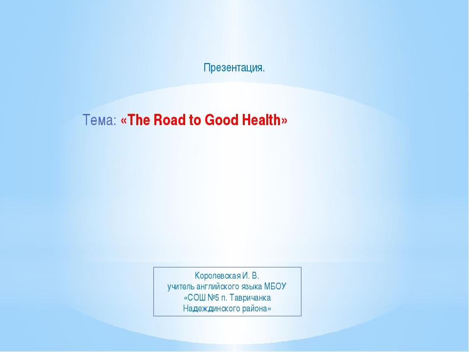 Тема: «The Road to Good Health» Презентация. Королевская И. В. учитель англи...