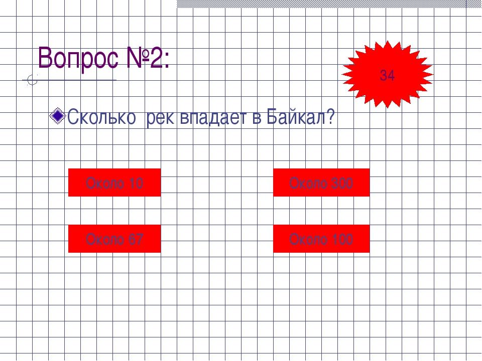 Вопрос №2: Сколько рек впадает в Байкал? Около 10 Около 300 Около 67 Около 10...