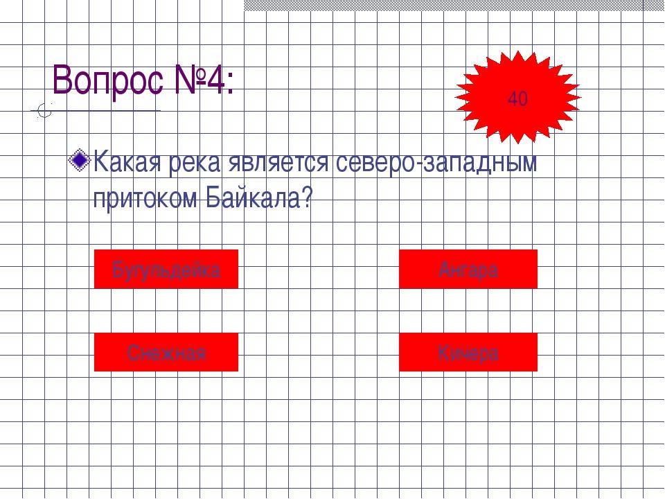 Вопрос №4: Какая река является северо-западным притоком Байкала? Бугульдейка...