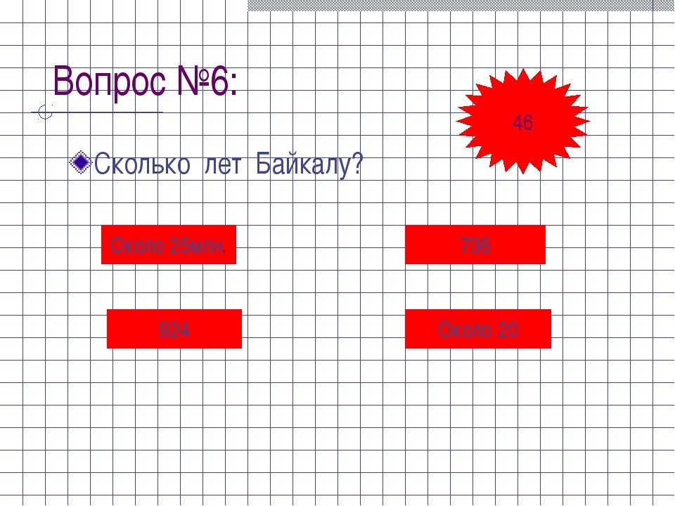 Вопрос №6: Сколько лет Байкалу? Около 25млн. 736 924 Около 20 46