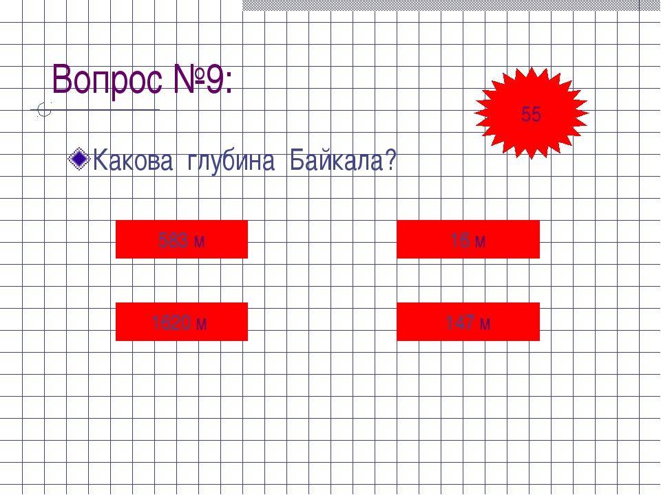 Вопрос №9: Какова глубина Байкала? 583 м 16 м 1620 м 147 м 55