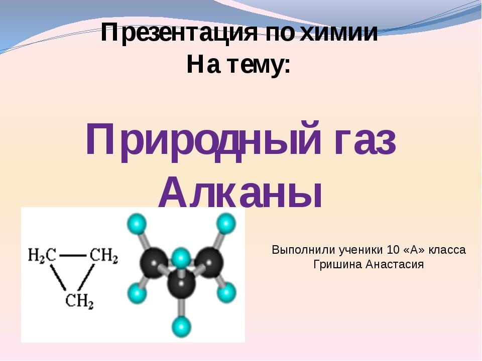 Презентация по химии На тему: Природный газ Алканы Выполнили ученики 10 «А» к...