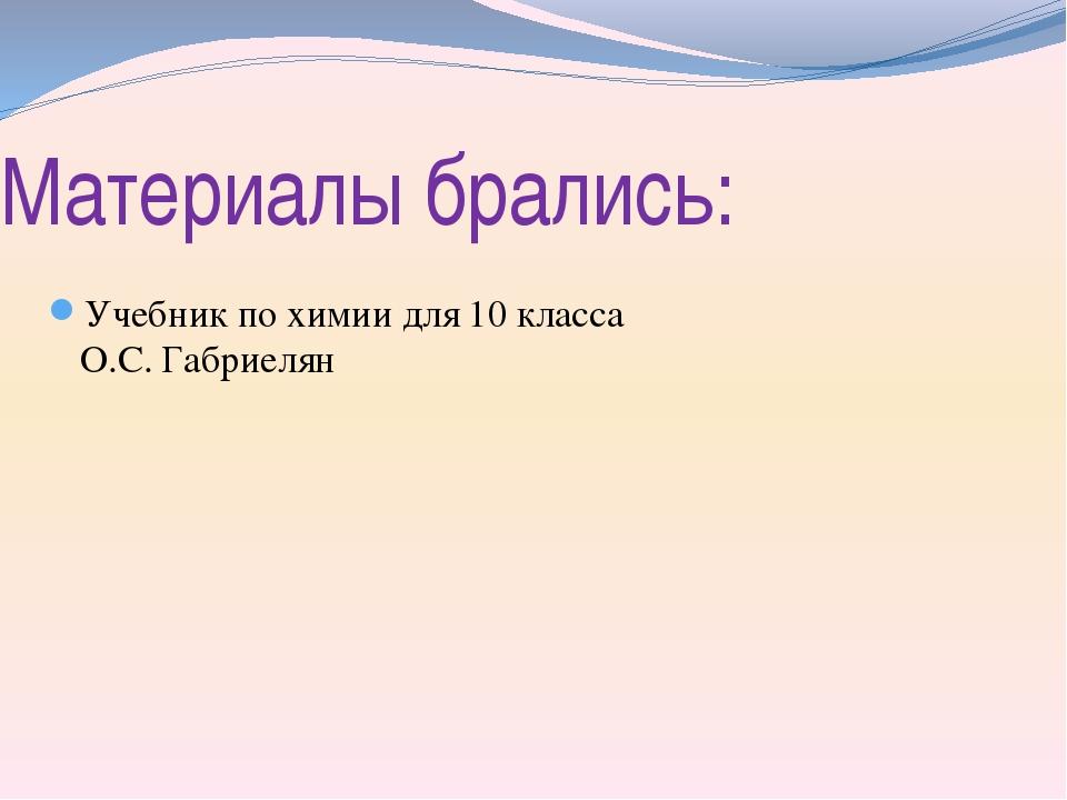 Материалы брались: Учебник по химии для 10 класса О.С. Габриелян