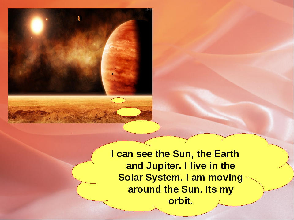 I can see the Sun, the Earth and Jupiter. I live in the Solar System. I am mo...