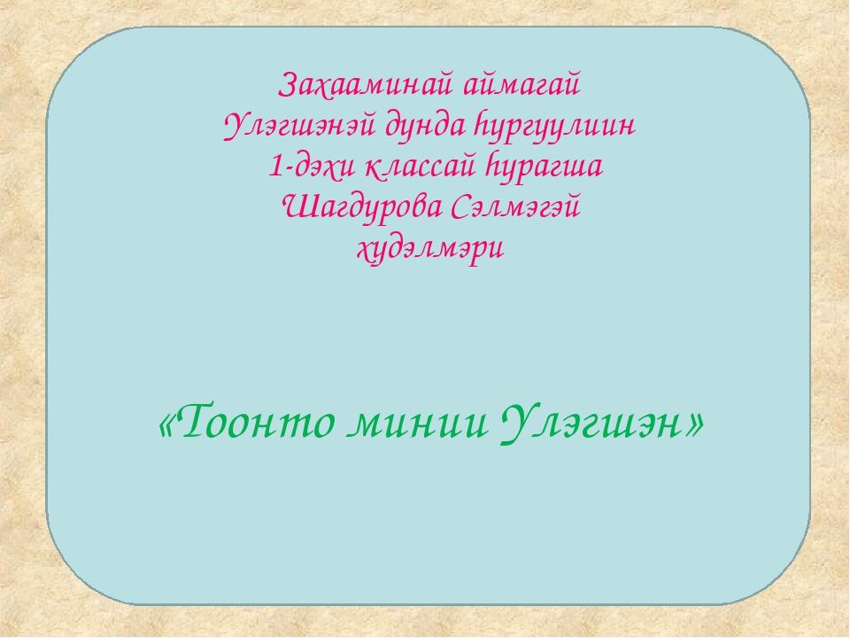 Захааминай аймагай Yлэгшэнэй дунда hургуулиин 1-дэхи классай hурагша Шагдуров...