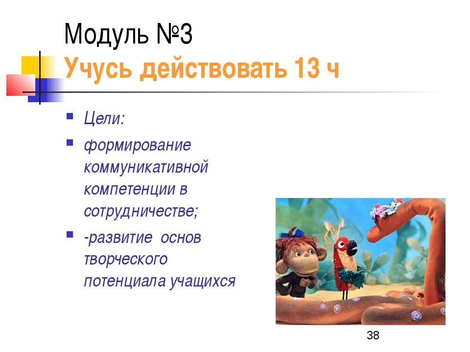 Модуль №3 Учусь действовать 13 ч Цели: формирование коммуникативной компетенц...