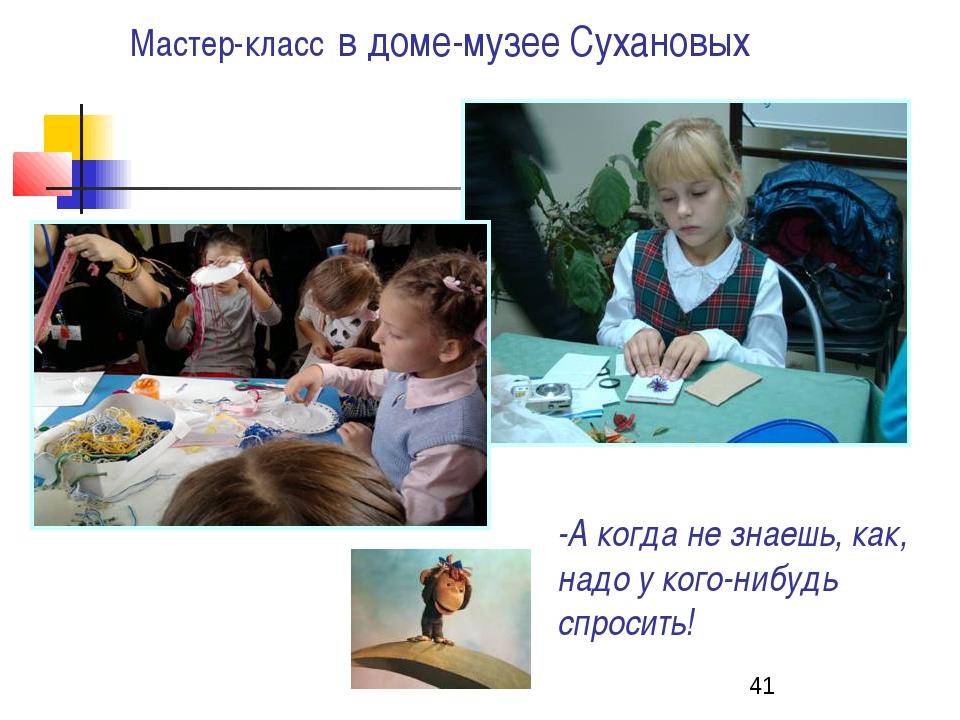 Мастер-класс в доме-музее Сухановых -А когда не знаешь, как, надо у кого-нибу...
