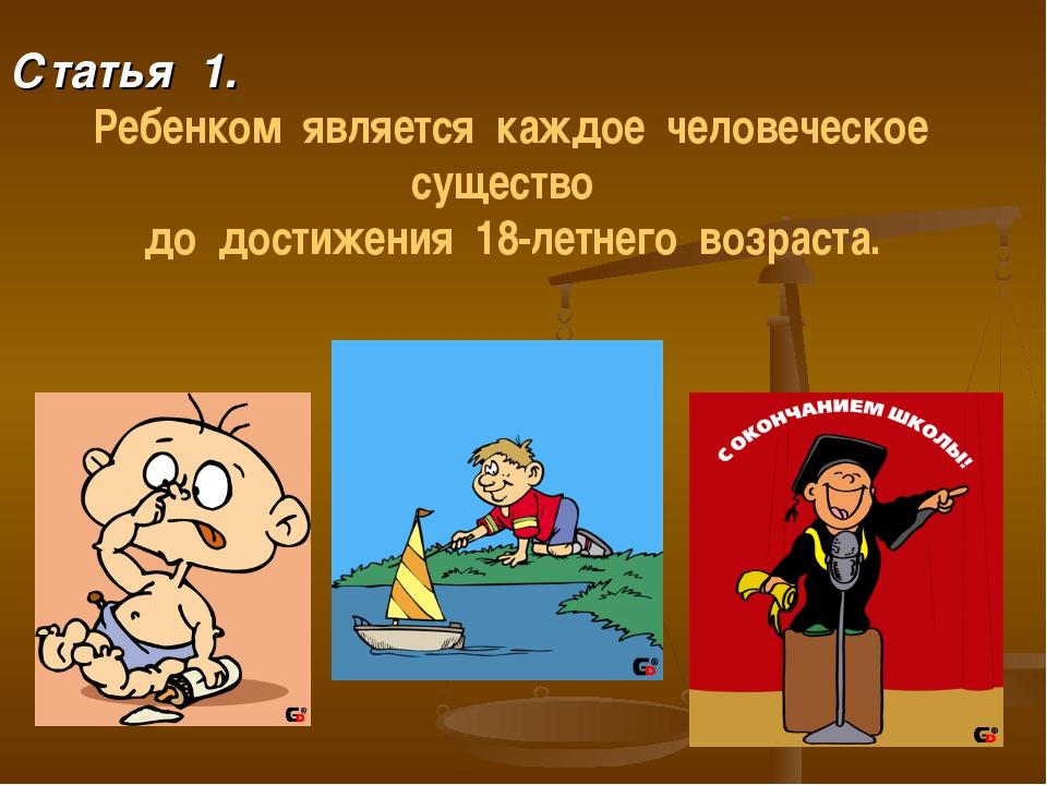 Статья 1. Ребенком является каждое человеческое существо до достижения 18-ле...