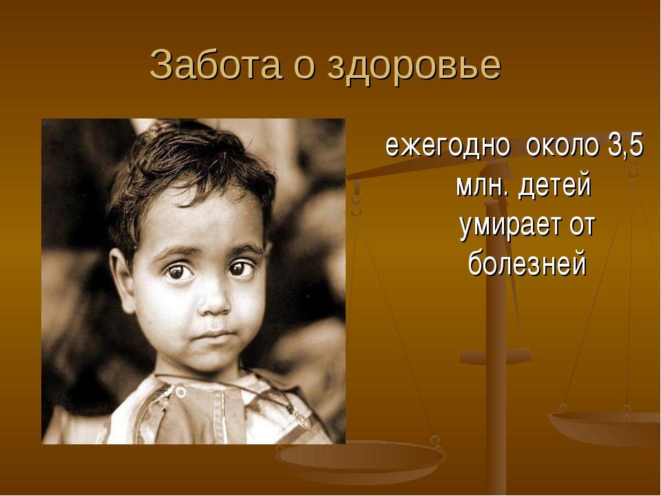 Забота о здоровье ежегодно около 3,5 млн. детей умирает от болезней