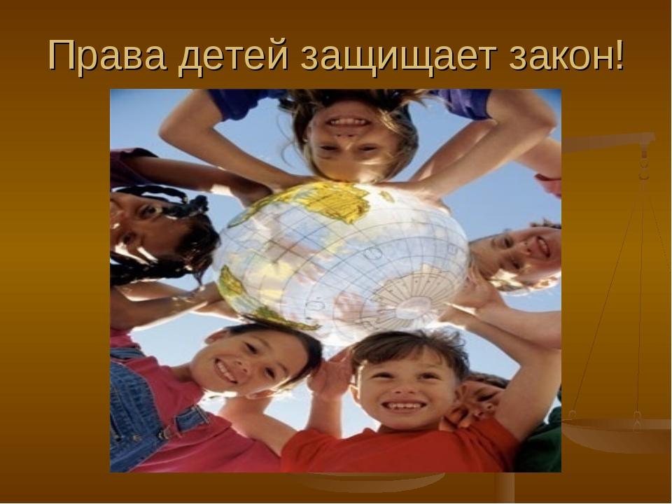 Права детей защищает закон!