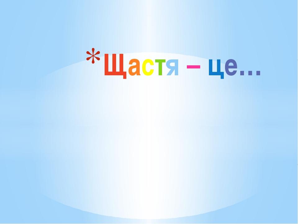 Щастя – це…