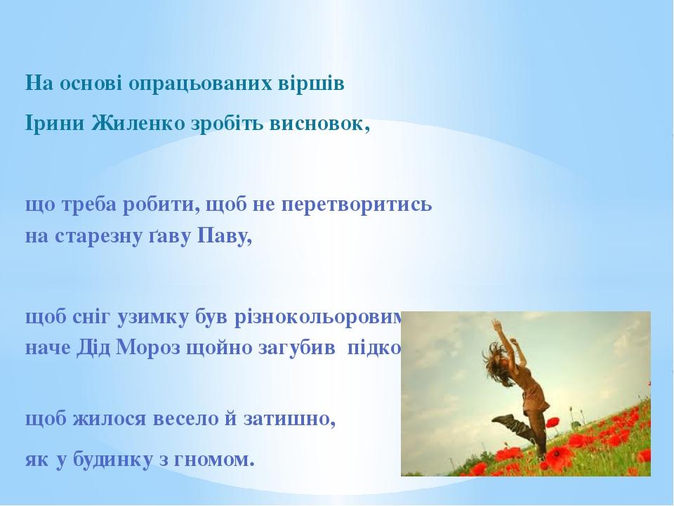 На основі опрацьованих віршів Ірини Жиленко зробіть висновок, що треба робити...