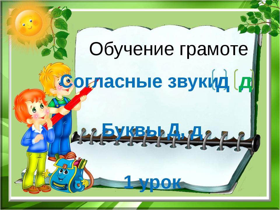 Обучение грамоте Согласные звуки , Буквы Д, д 1 урок д д ,