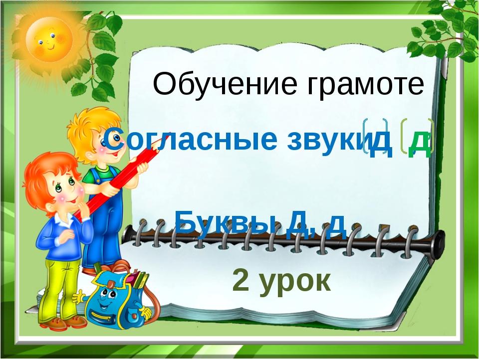 Обучение грамоте Согласные звуки , Буквы Д, д д д , 2 урок