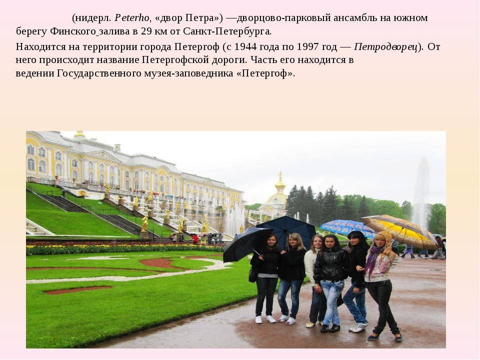 Петерго́ф(нидерл.Peterho, «двор Петра»)—дворцово-парковый ансамбльна южно...
