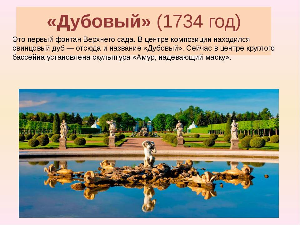 «Дубовый»(1734 год) Это первый фонтан Верхнего сада. В центре композиции нах...