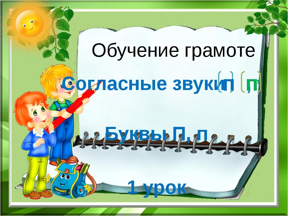 Обучение грамоте Согласные звуки , Буквы П, п 1 урок п п ,