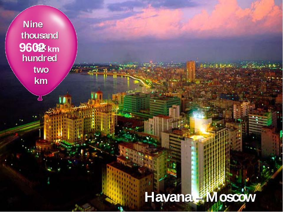 Havana – Moscow Nine thousand six hundred two km 9602 km