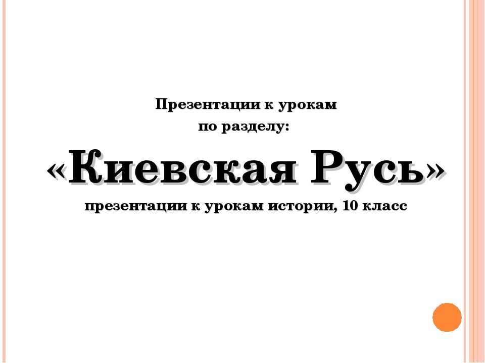 Презентации к урокам по разделу: «Киевская Русь» презентации к урокам истори...
