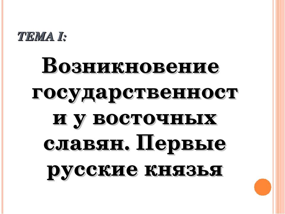 ТЕМА I: Возникновение государственности у восточных славян. Первые русские кн...