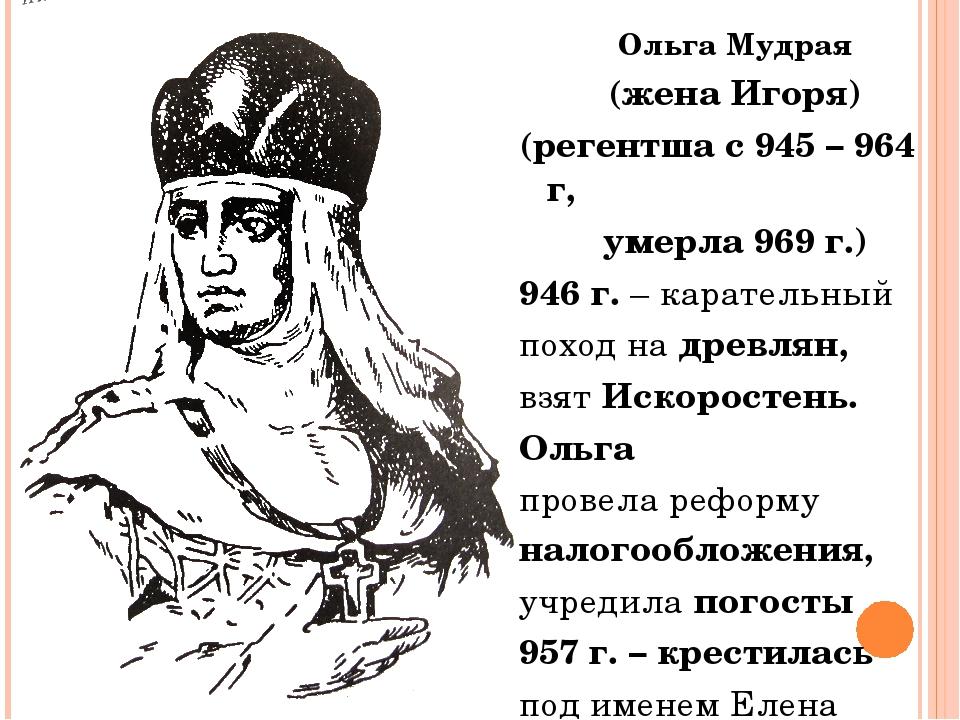 Ольга Мудрая (жена Игоря) (регентша с 945 – 964 г, умерла 969 г.) 946 г. – ка...